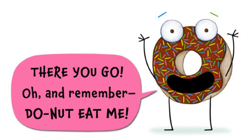 "A dougnut is saying ""There you go! Oh, and remember Do Nut Eat Me!"
