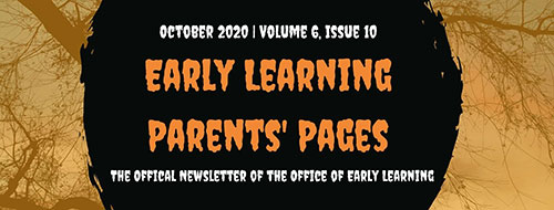 October 2020, Volume 6, Issue 10. Early Learning Parents' Pages. The official Newsletter of the Office of Early Learning, Halloween Edition
